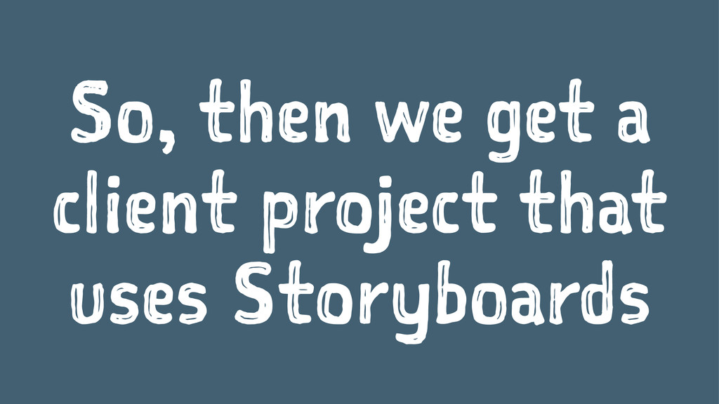 So, then we get a client project that uses Stor...