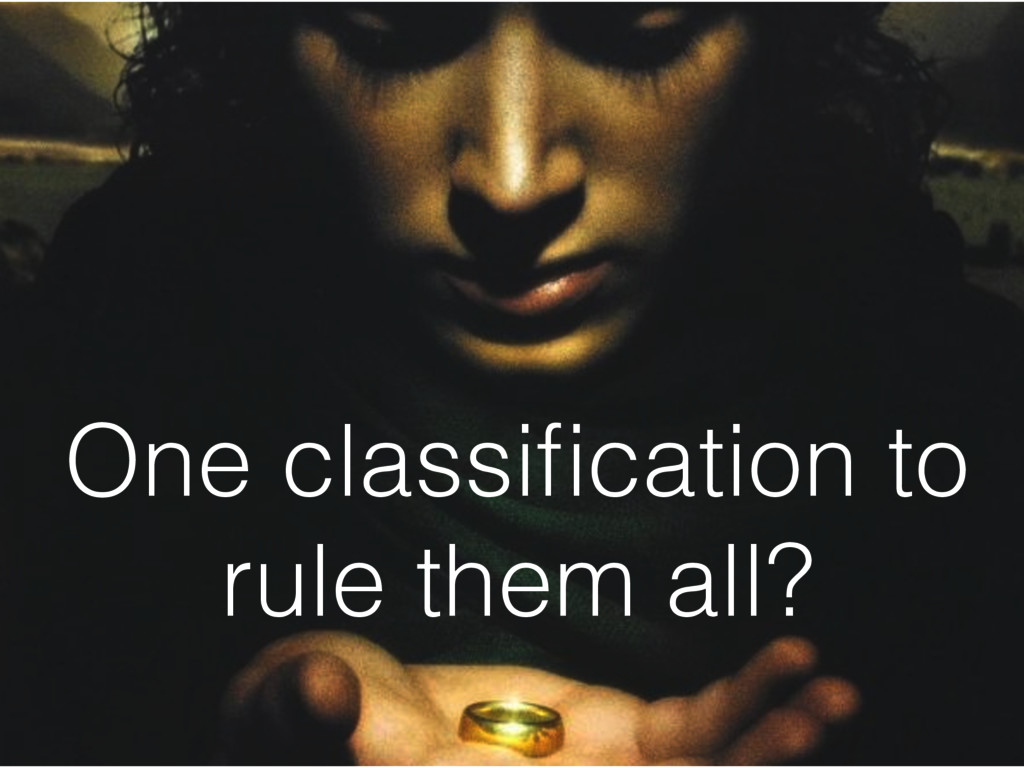 One classification to rule them all?