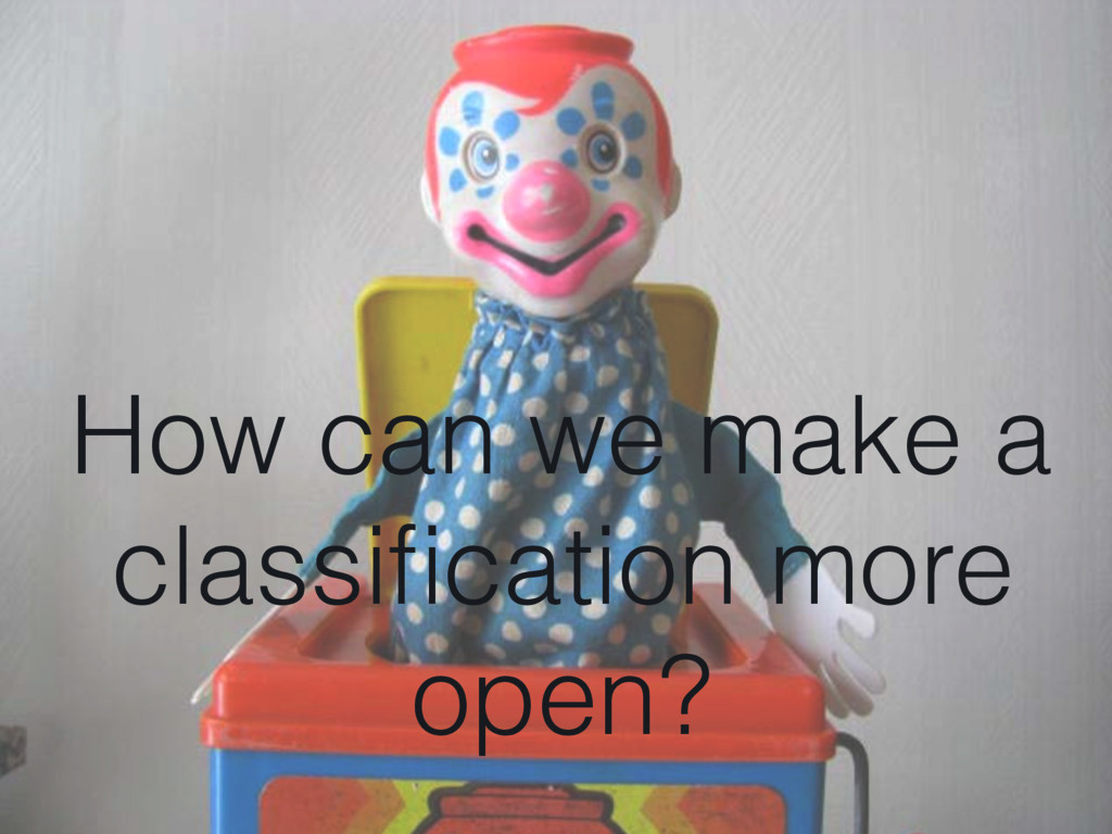How can we make a classification more open?