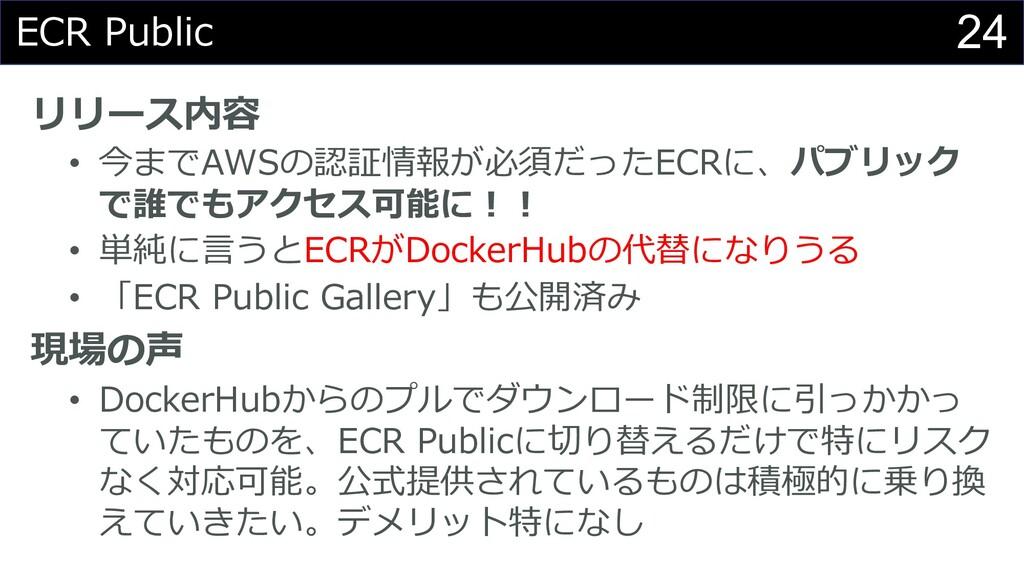 24 ECR Public リリース内容 • 今までAWSの認証情報が必須だったECRに、パブ...