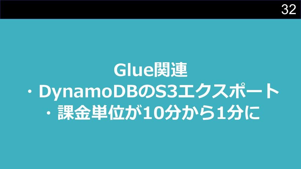 32 Glue関連 ・DynamoDBのS3エクスポート ・課⾦単位が10分から1分に