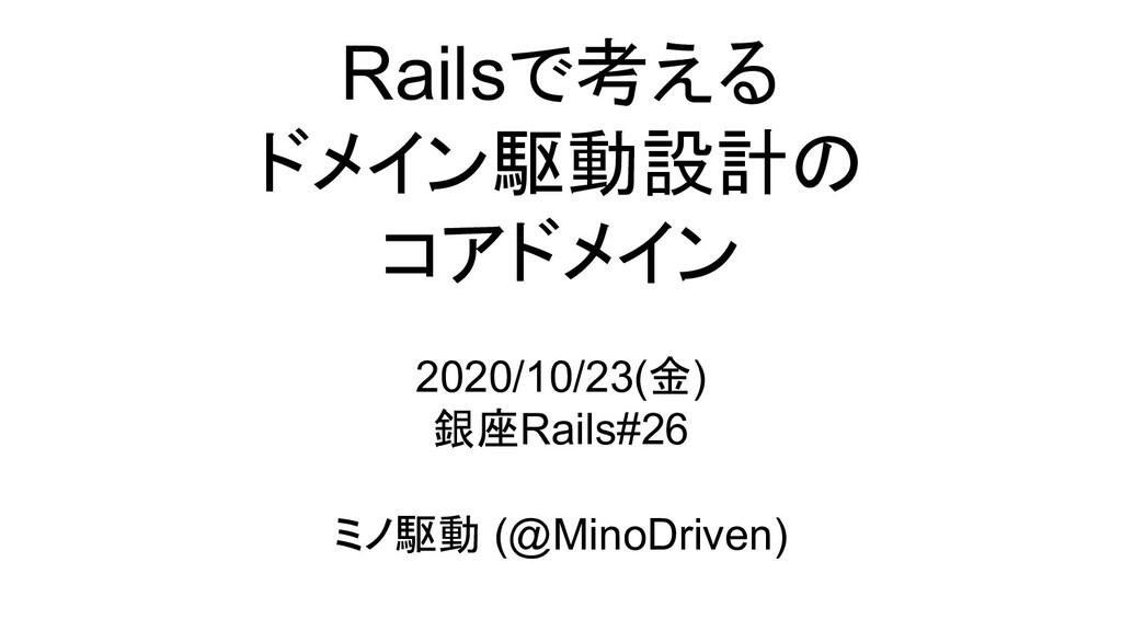 Railsで考える ドメイン駆動設計の コアドメイン 2020/10/23(金) 銀座Rail...