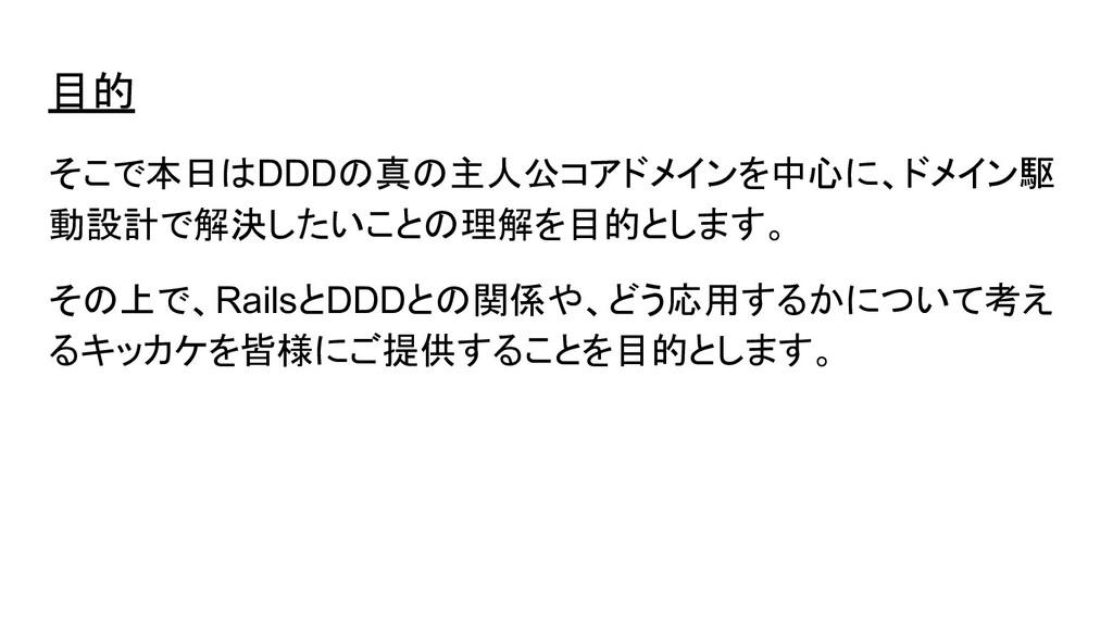 目的 そこで本日はDDDの真の主人公コアドメインを中心に、ドメイン駆 動設計で解決したいことの...