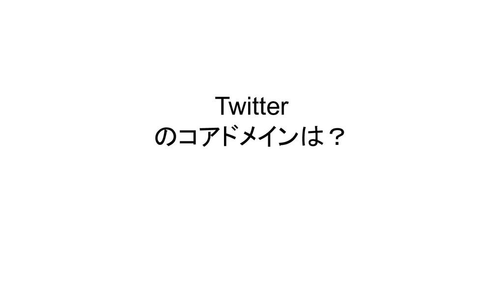 Twitter のコアドメインは?