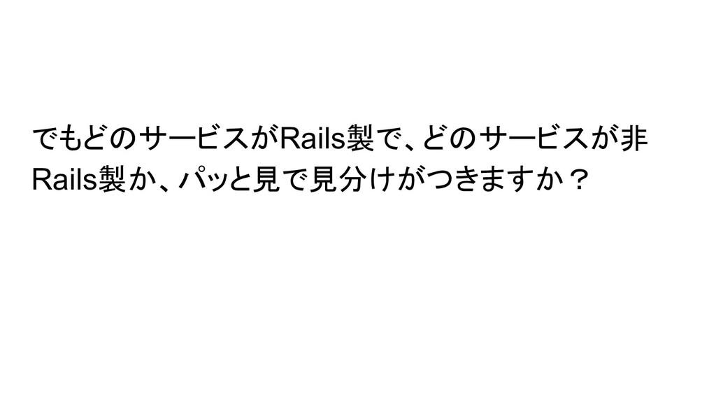 でもどのサービスがRails製で、どのサービスが非 Rails製か、パッと見で見分けがつきます...