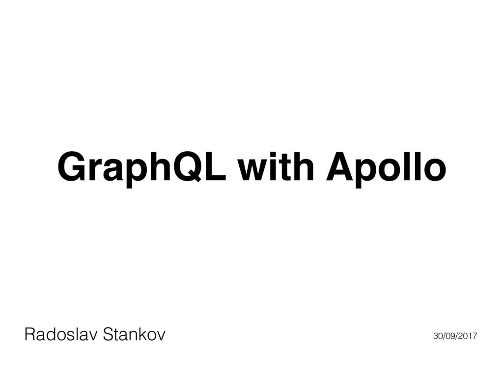 GraphQL with Apollo Radoslav Stankov 30/09/2017