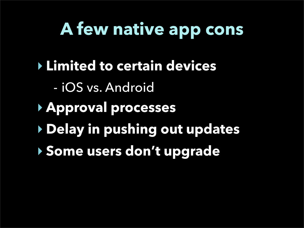 A few native app cons ‣ Limited to certain devi...
