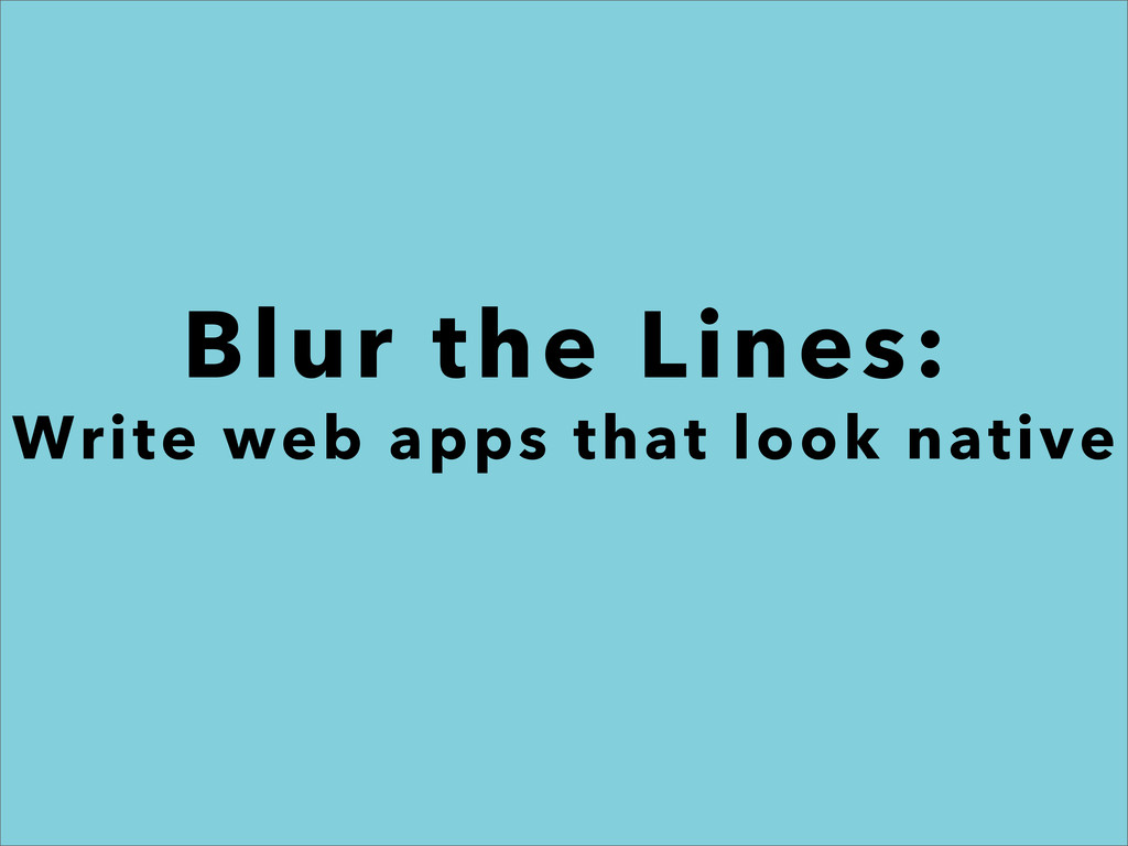 Blur the Lines: Write web apps that look native