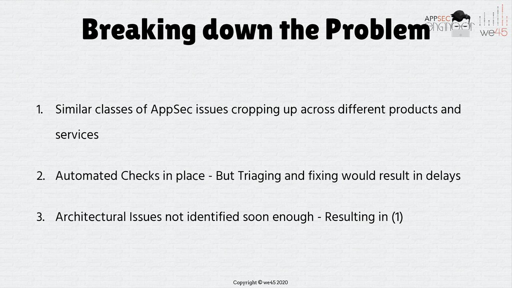 Copyright © we45 2020 Breaking down the Problem...