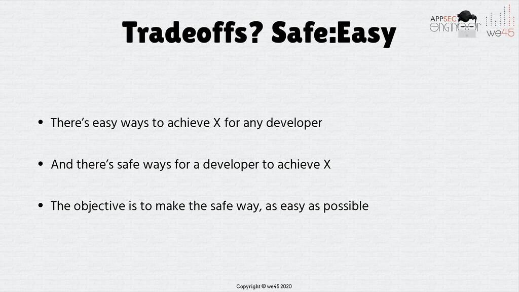Copyright © we45 2020 Tradeoffs? Safe:Easy • Th...