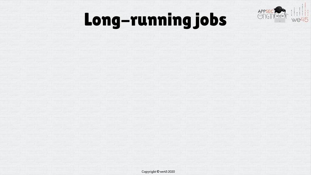 Copyright © we45 2020 Long-running jobs