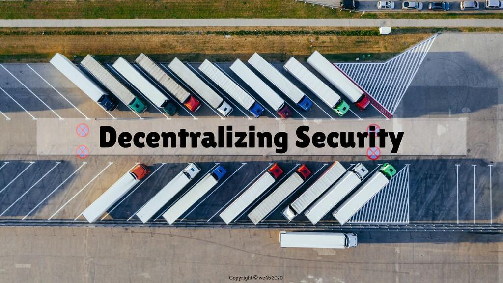 Copyright © we45 2020 Decentralizing Security