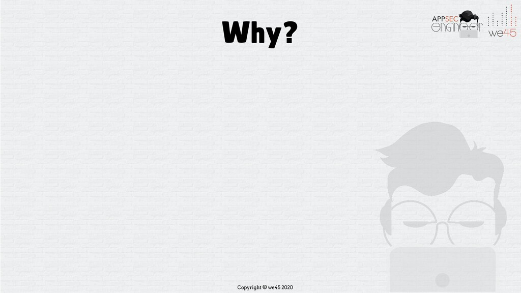 Copyright © we45 2020 Why?