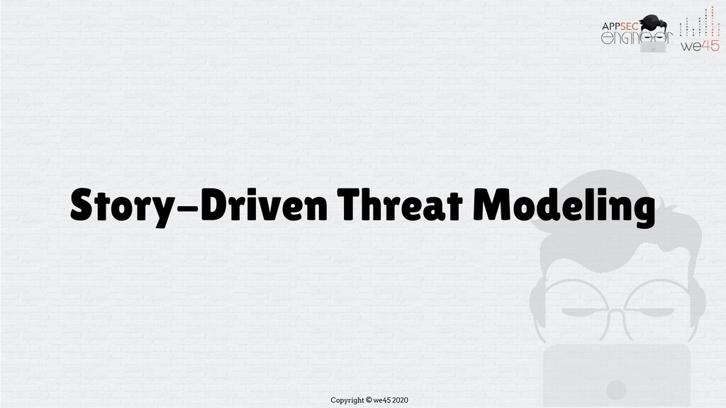 Copyright © we45 2020 Story-Driven Threat Model...