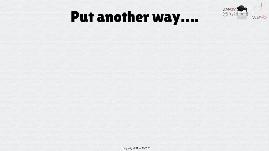 Copyright © we45 2020 Put another way….