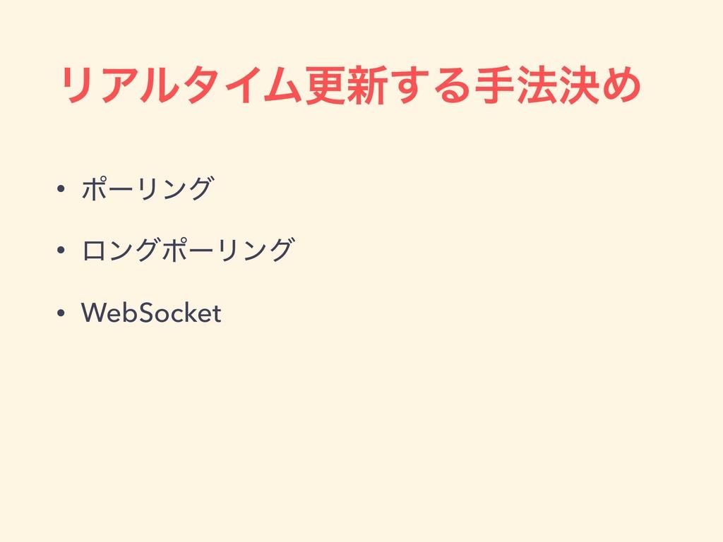 ϦΞϧλΠϜߋ৽͢Δख๏ܾΊ • ϙʔϦϯά • ϩϯάϙʔϦϯά • WebSocket
