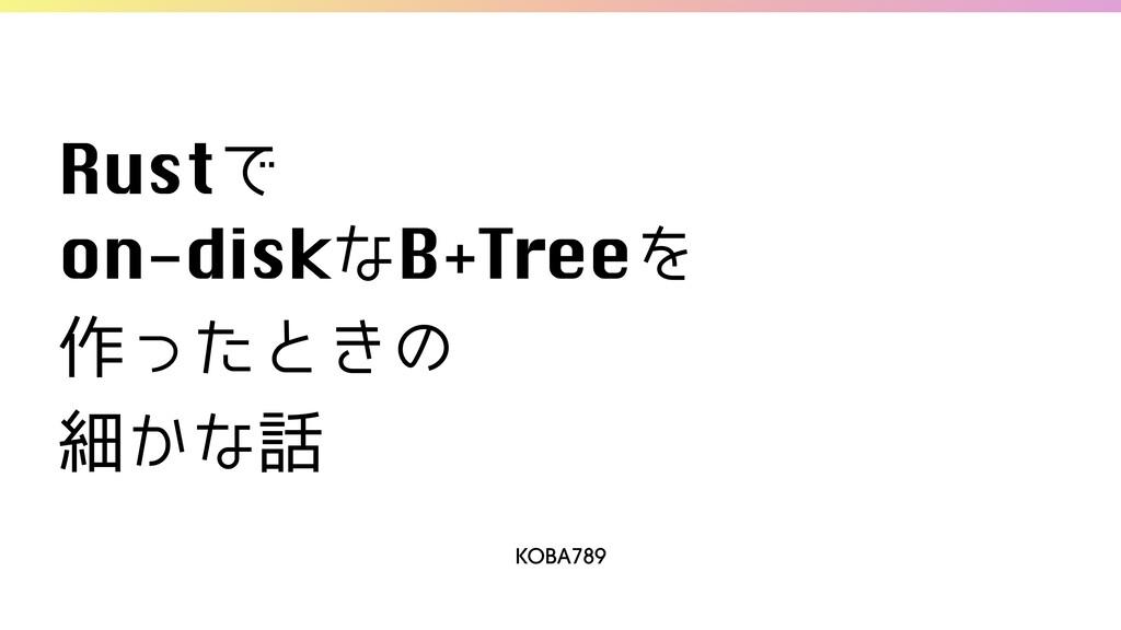 KOBA789 RustͰ on-diskͳB+TreeΛ  ࡞ͬͨͱ͖ͷ ࡉ͔ͳ