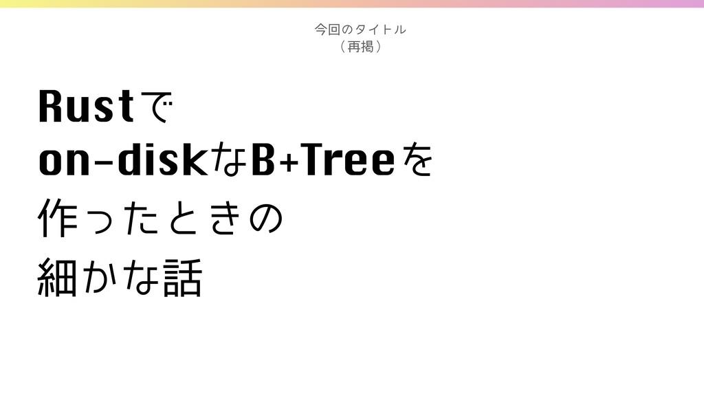 RustͰ on-diskͳB+TreeΛ  ࡞ͬͨͱ͖ͷ ࡉ͔ͳ ࠓճͷλΠτϧ ...