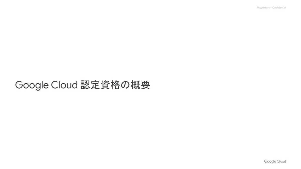 Proprietary + Confidential Google Cloud 認定資格の概要