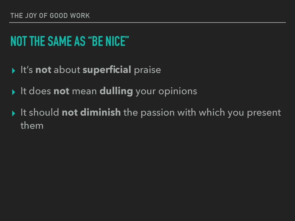 "THE JOY OF GOOD WORK NOT THE SAME AS ""BE NICE"" ..."