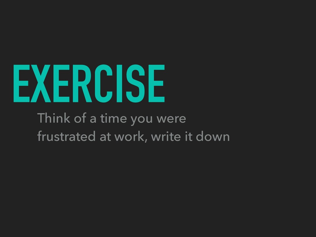 EXERCISE Think of a time you were frustrated at...
