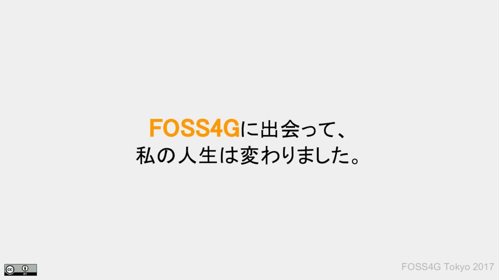 FOSS4G Tokyo 2017 FOSS4Gに出会って、 私の人生は変わりました。