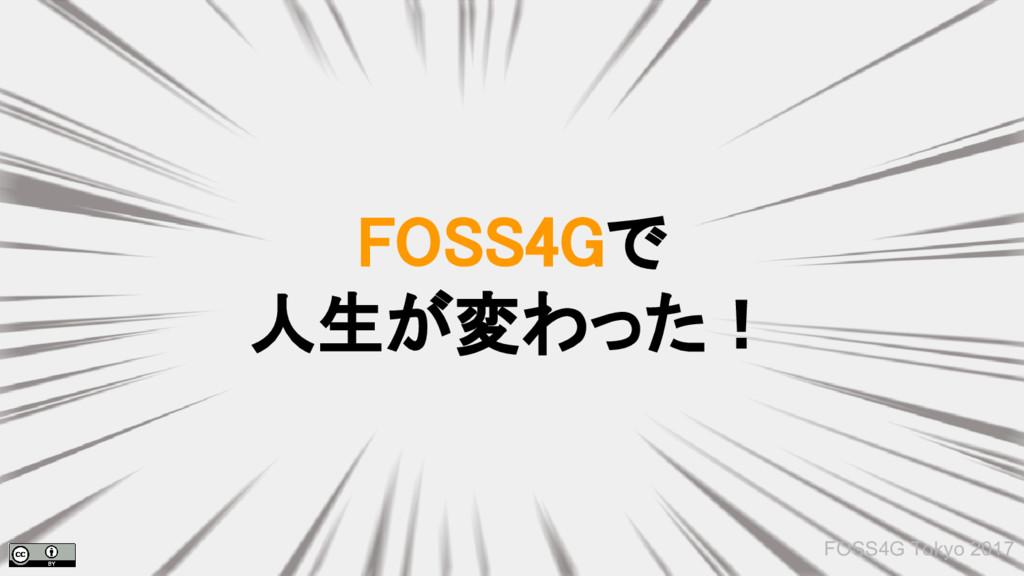 FOSS4Gで 人生が変わった! FOSS4G Tokyo 2017