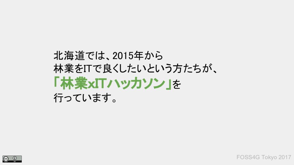 FOSS4G Tokyo 2017 北海道では、2015年から 林業をITで良くしたいという方...