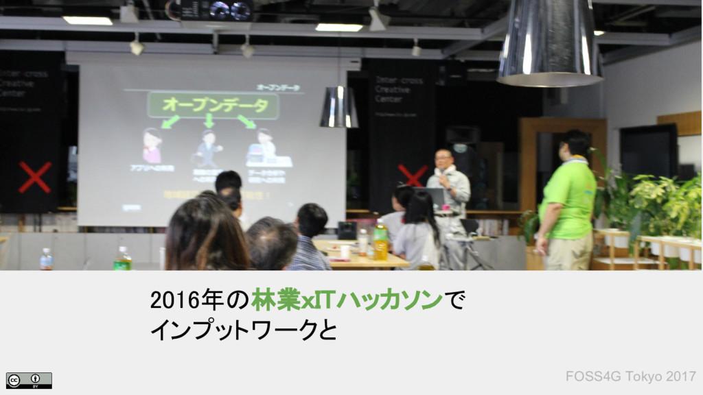FOSS4G Tokyo 2017 2016年の林業xITハッカソンで インプットワークと