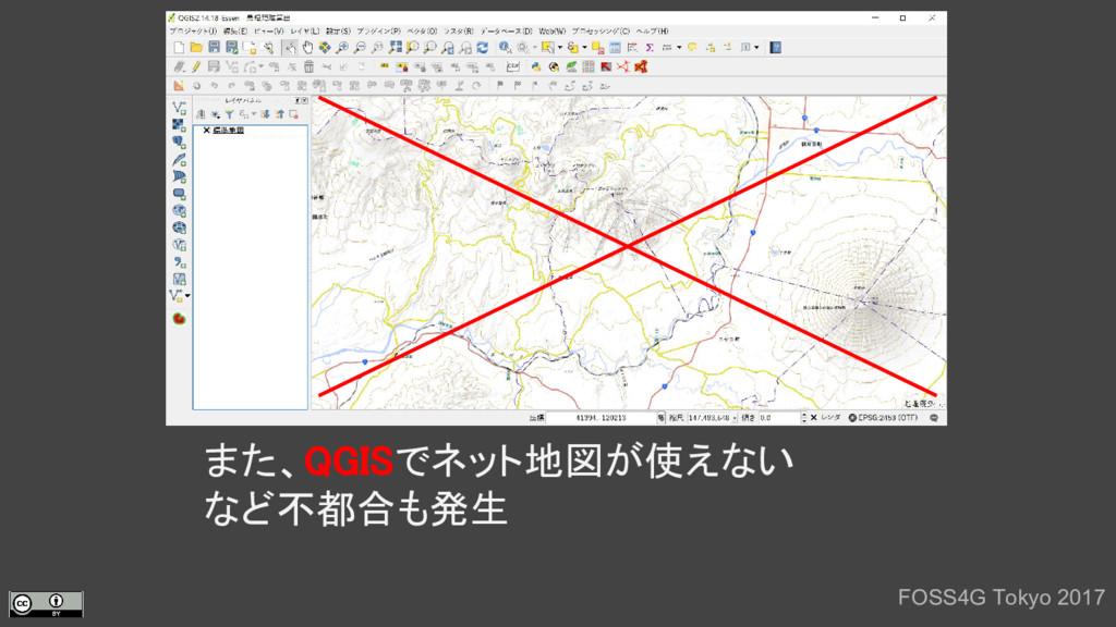 また、QGISでネット地図が使えない など不都合も発生 FOSS4G Tokyo 2017