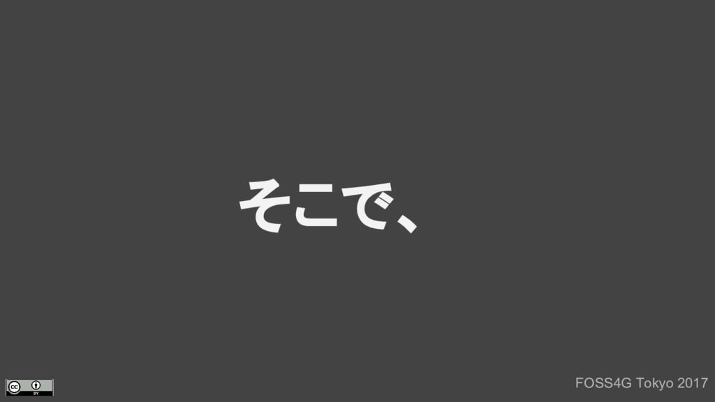 そこで、 FOSS4G Tokyo 2017