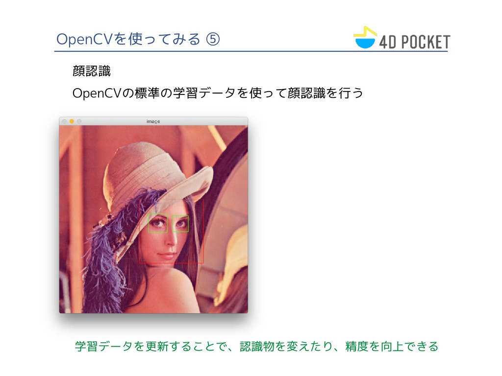 OpenCVを使ってみる ⑤ 顔認識 OpenCVの標準の学習データを使って顔認識を行う 学習...