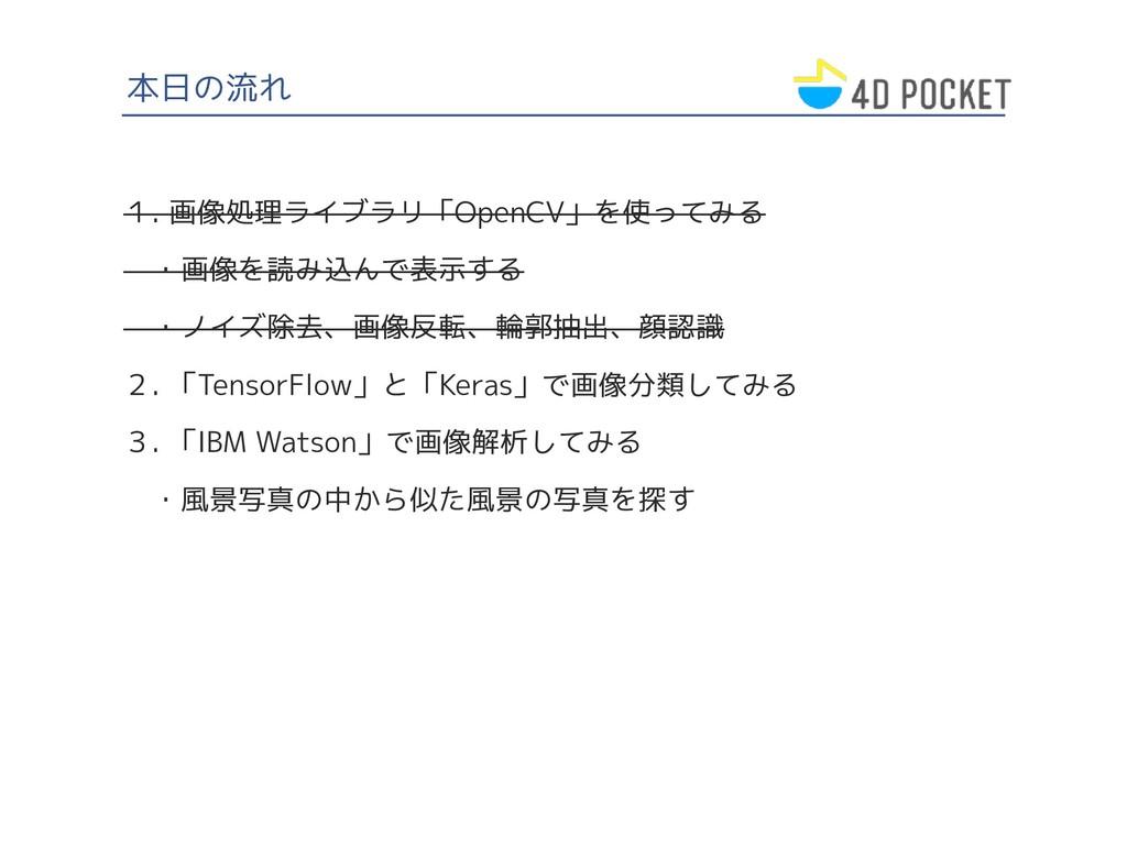 本日の流れ 1. 画像処理ライブラリ「OpenCV」を使ってみる  ・画像を読み込んで表示する...
