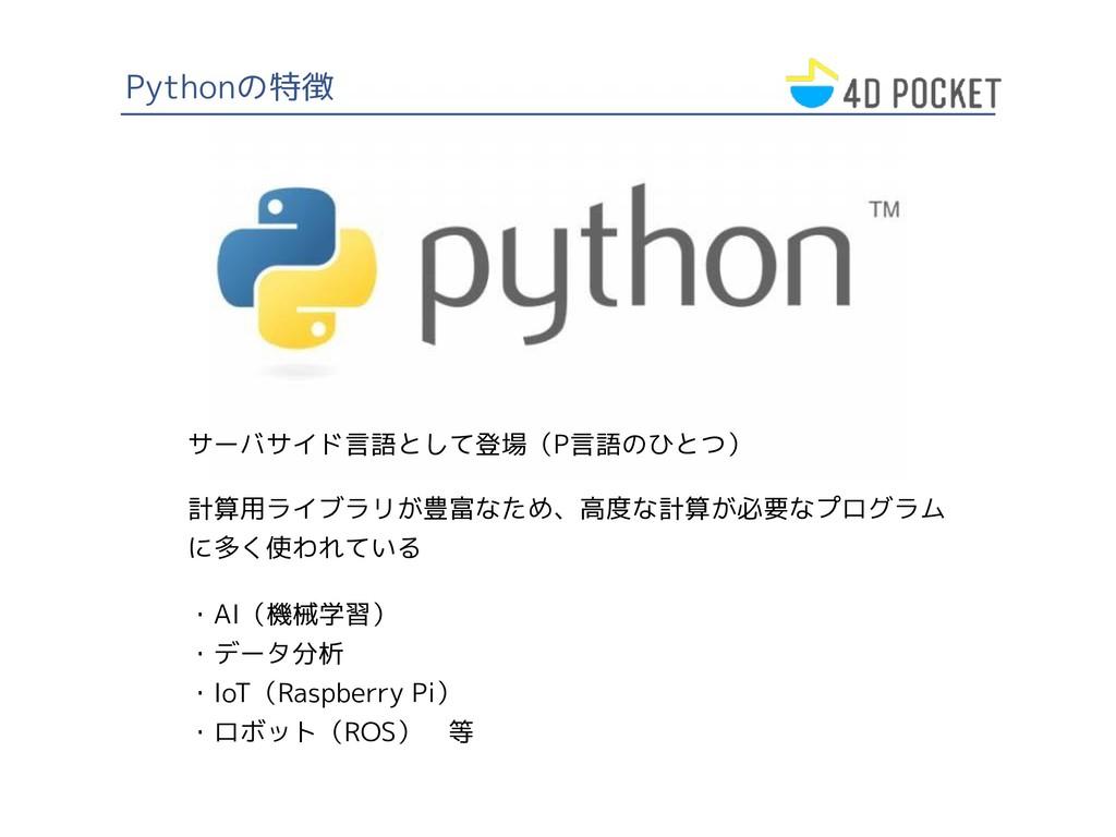 Pythonの特徴 サーバサイド言語として登場(P言語のひとつ) ・AI(機械学習) ・データ...