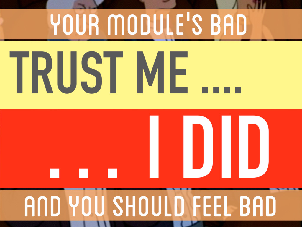 YOUR MODULE'S BAD AND YOU SHOULD FEEL BAD ...