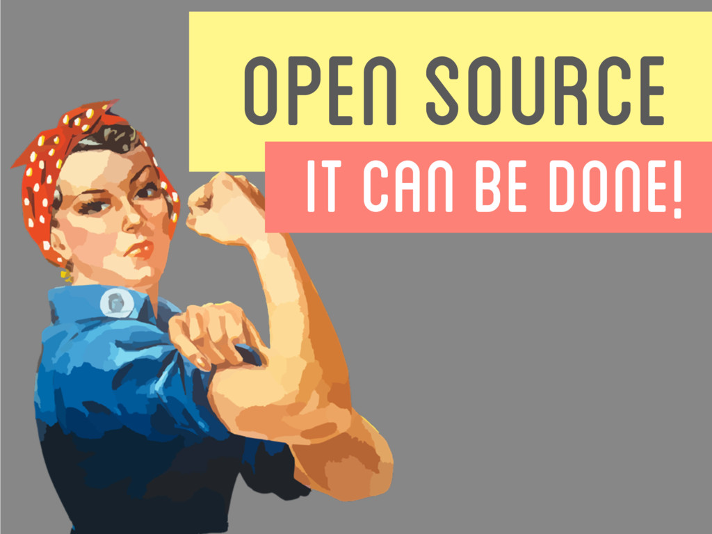 OPEN SOURCE IT CAN BE DONE!