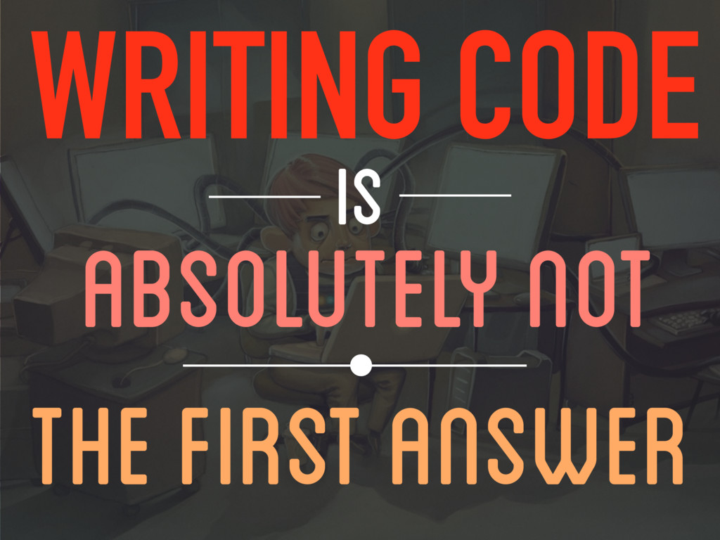 WRITING CODE IS THE FIRST ANSWER ABSOLUTELY NOT