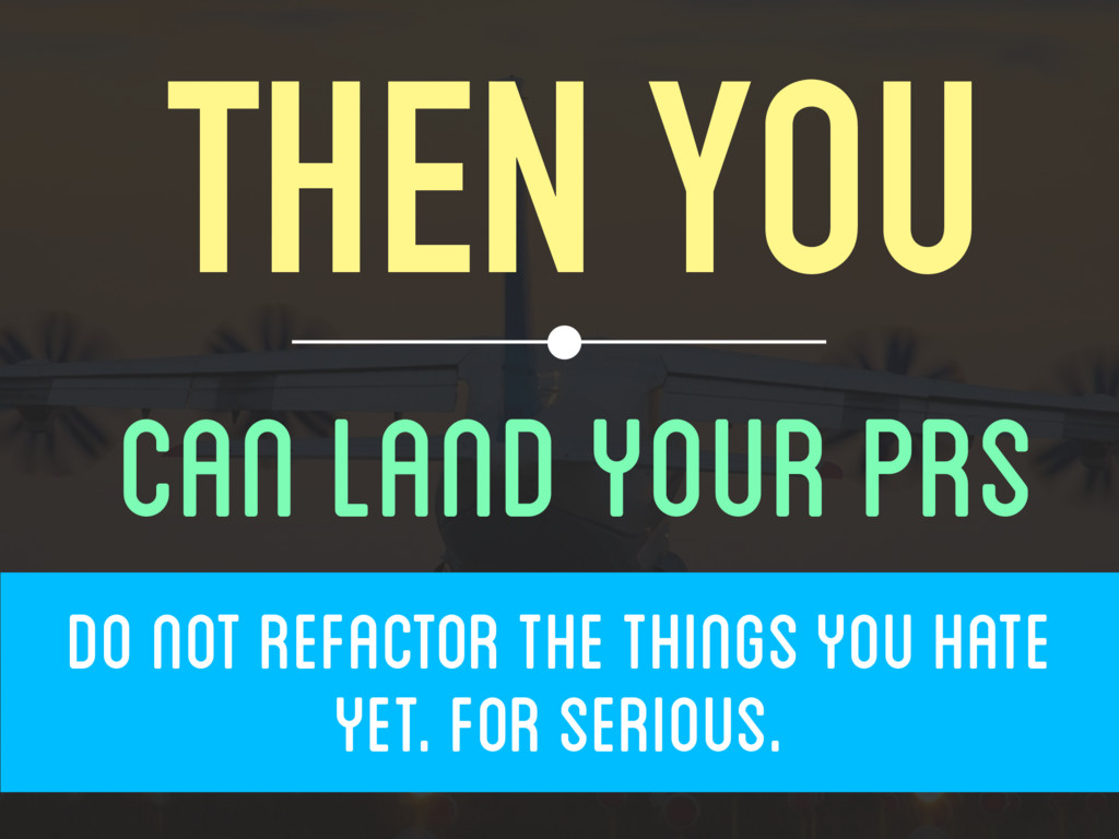 THEN YOU CAN LAND YOUR PRS  DO NOT REFACTOR ...