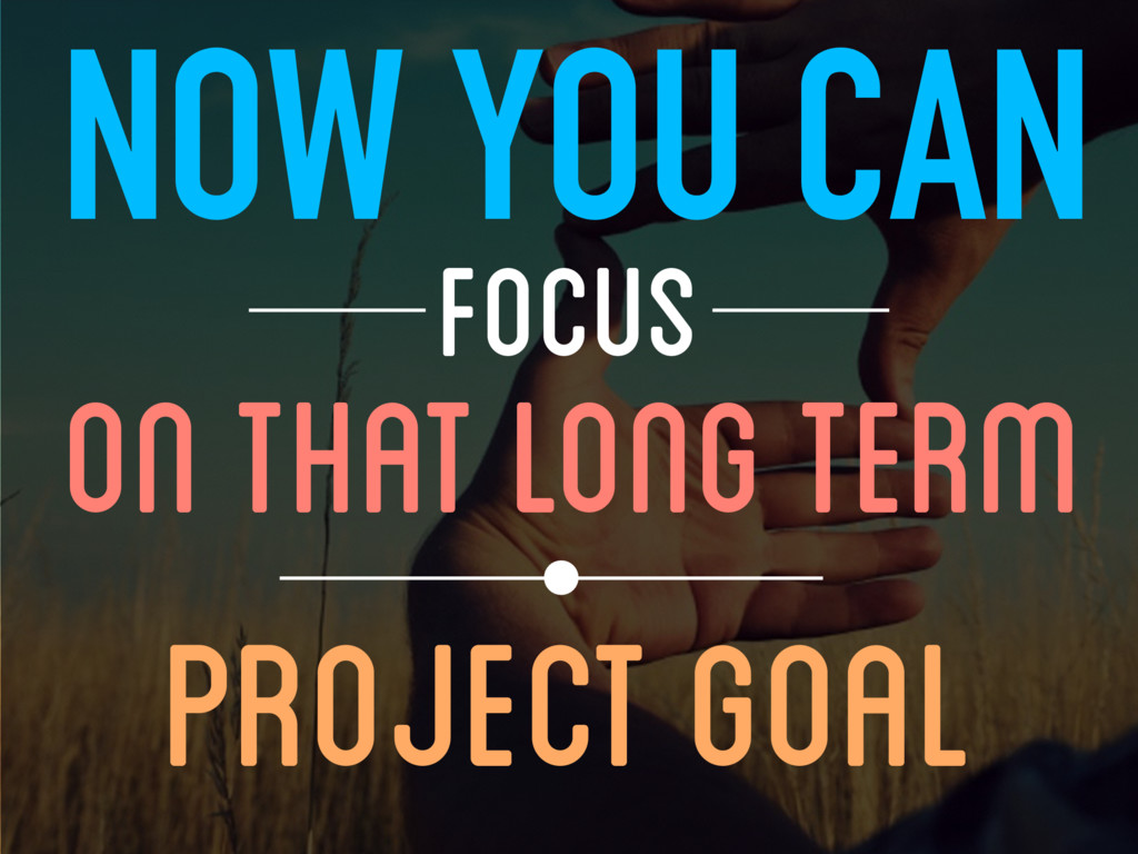 NOW YOU CAN FOCUS PROJECT GOAL ON THAT LONG TERM