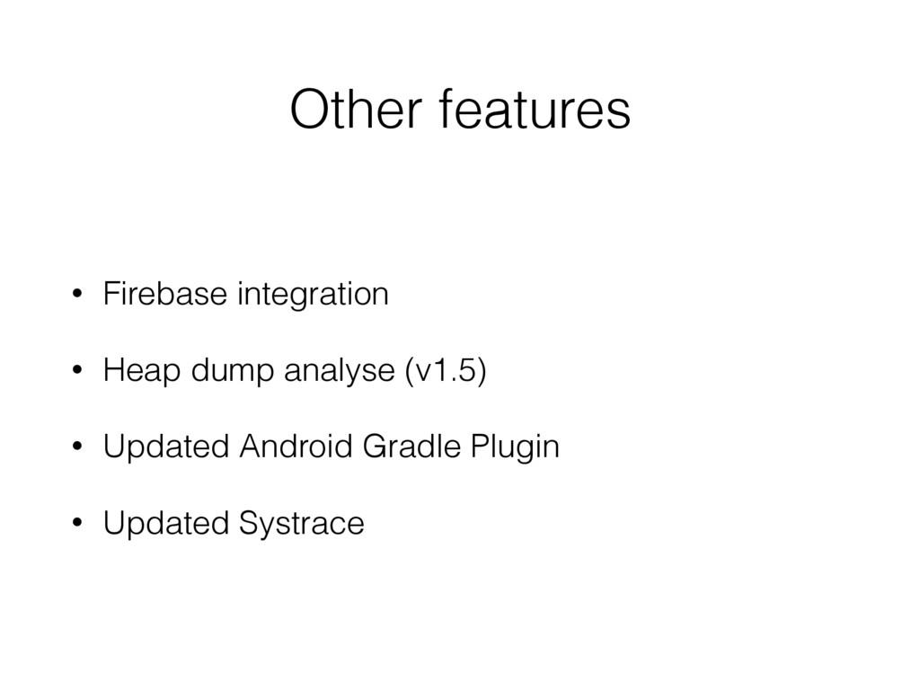 Other features • Firebase integration • Heap du...