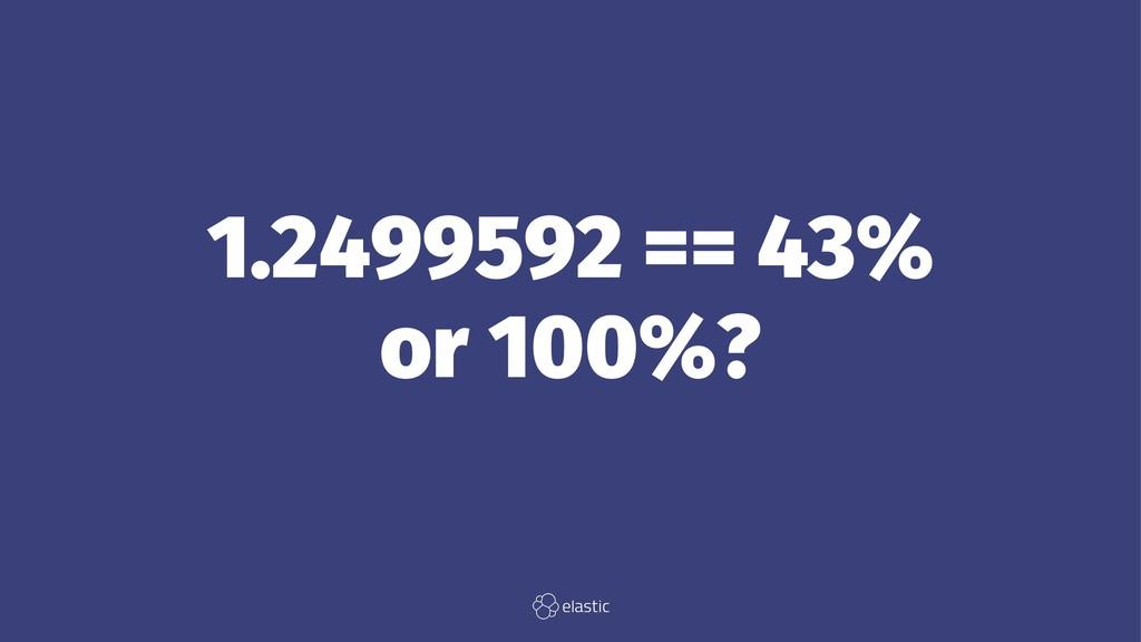 1.2499592 == 43% or 100%?