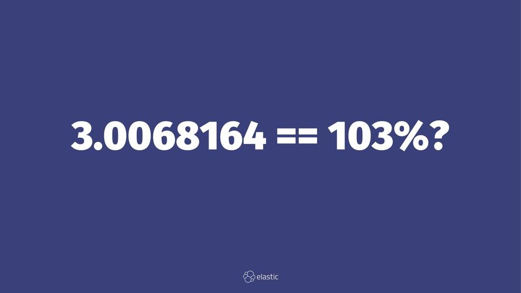 3.0068164 == 103%?