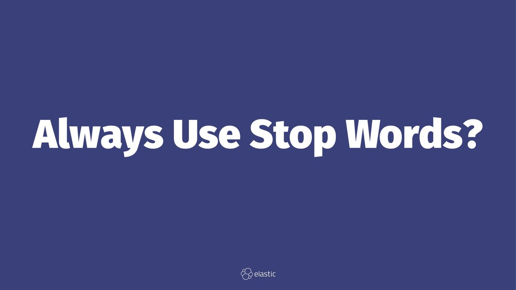 Always Use Stop Words?