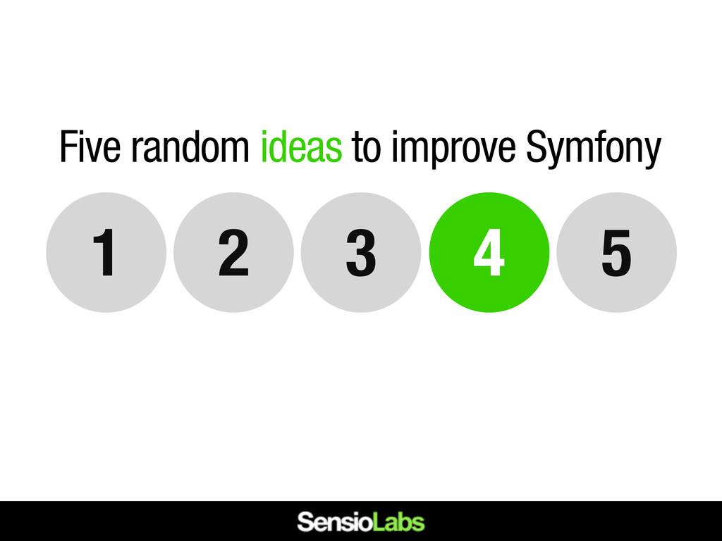 4 5 3 2 1 Five random ideas to improve Symfony