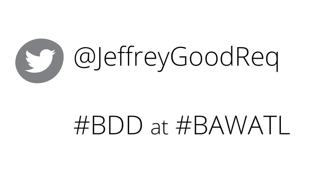 @JeffreyGoodReq #BDD at #BAWATL