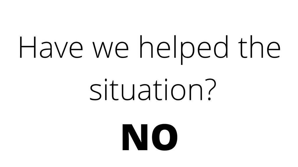 Have we helped the situation? NO