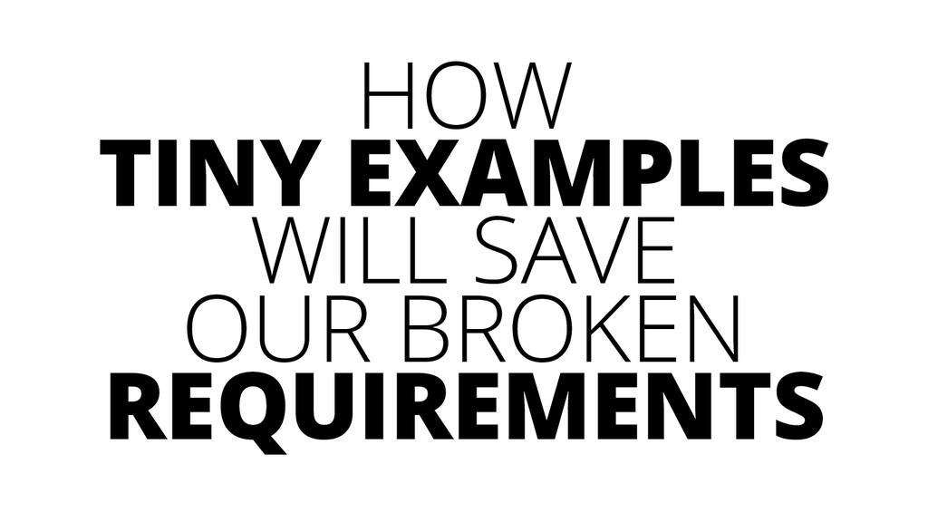 HOW TINY EXAMPLES WILL SAVE OUR BROKEN REQUIREM...