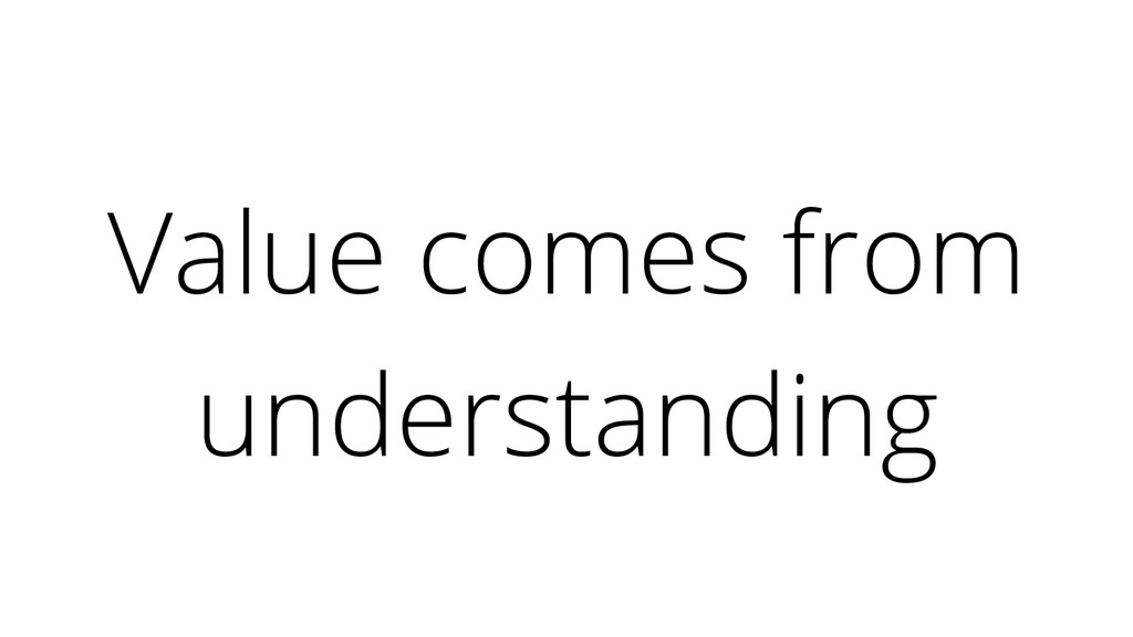 Value comes from understanding