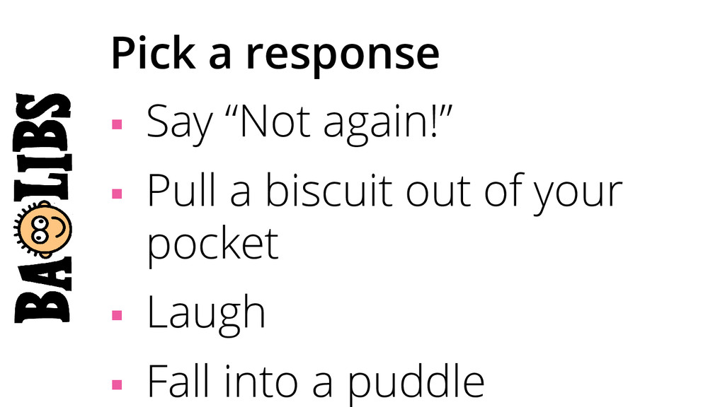 """Pick a response § Say """"Not again!"""" § Pull a..."""