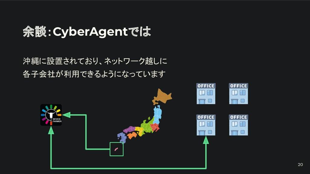 余談:CyberAgentでは 沖縄に設置されており、ネットワーク越しに 各子会社が利用できる...